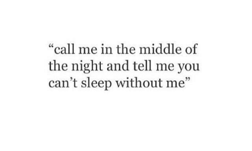 """The Middle, Sleep, and You: """"call me in the middle of  the night and tell me you  can't sleep without me""""  3"""