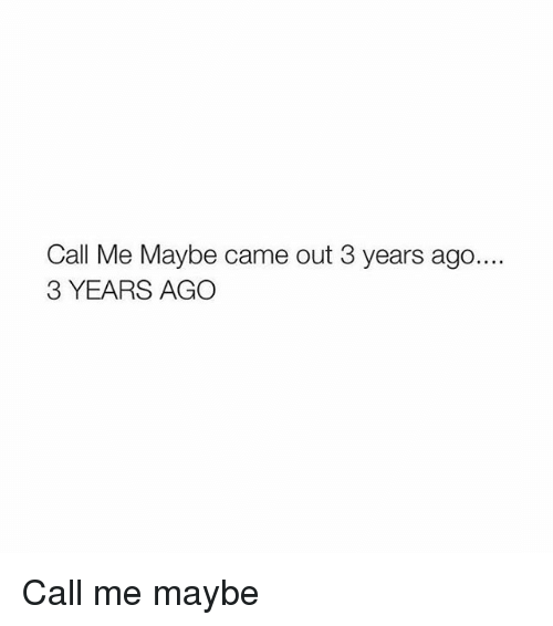 Call Me Maybe, Girl Memes, and Maybe: Call Me Maybe came out 3 years ago...  3 YEARS AGO Call me maybe