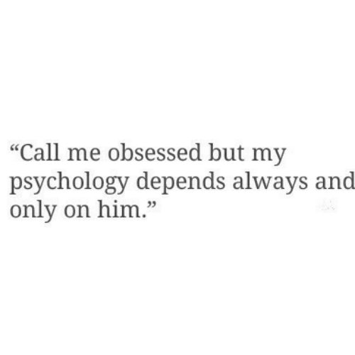 """Psychology, Him, and Obsessed: """"Call me obsessed but my  psychology depends always and  only on him."""""""