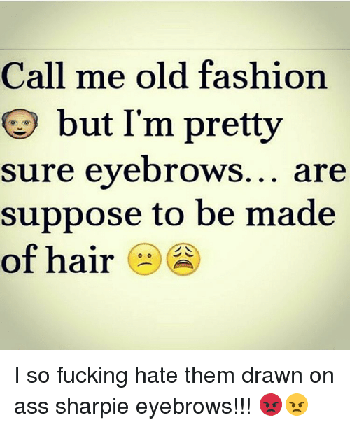 call me old fashion but im pretty sure eyebrows are 14981208 ✅ 25 best memes about sharpie eyebrows sharpie eyebrows memes