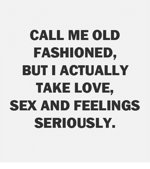 Call Me Old Fashioned But I Actually Take Love Sex And Feelings