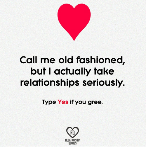 Call Me Old Fashioned But I Actually Take Relationships Seriously