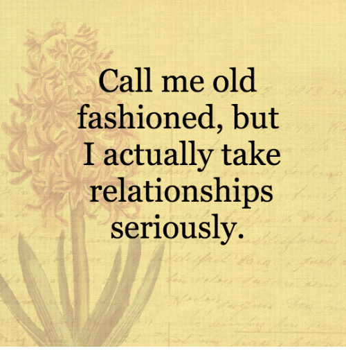 Call Me Old Fashioned but I Actually Take Relationships
