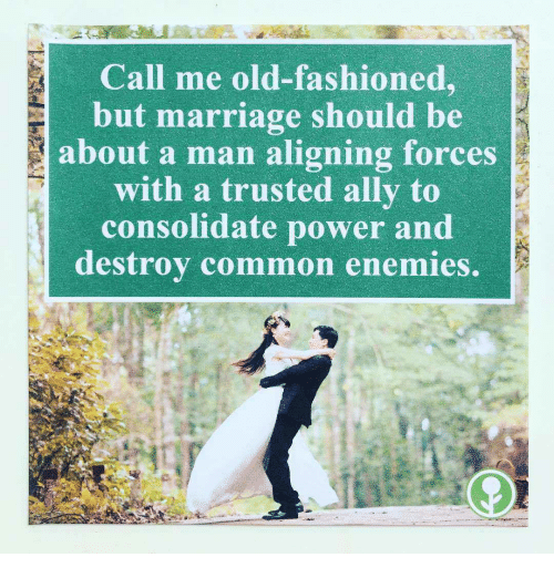 Marriage, Ally, and Common: Call me old-fashioned,  but marriage should be  about a man aligning forces  with a trusted ally to  consolidate power and  destrov common enemies