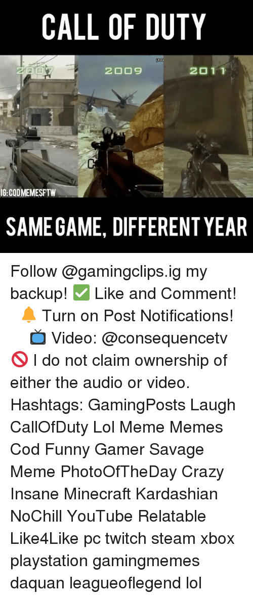 Crazy, Daquan, and Funny: CALL OF DUTY  2011  IG:CODMEMESFTW  SAMEGAME, DIFFERENT YEAR Follow @gamingclips.ig my backup! ✅ Like and Comment! ⠀ 🔔 Turn on Post Notifications! ⠀ ⠀ ⠀ 📺 Video: @consequencetv 🚫 I do not claim ownership of either the audio or video. ⠀ ️⃣ Hashtags: GamingPosts Laugh CallOfDuty Lol Meme Memes Cod Funny Gamer Savage Meme PhotoOfTheDay Crazy Insane Minecraft Kardashian NoChill YouTube Relatable Like4Like pc twitch steam xbox playstation gamingmemes daquan leagueoflegend lol