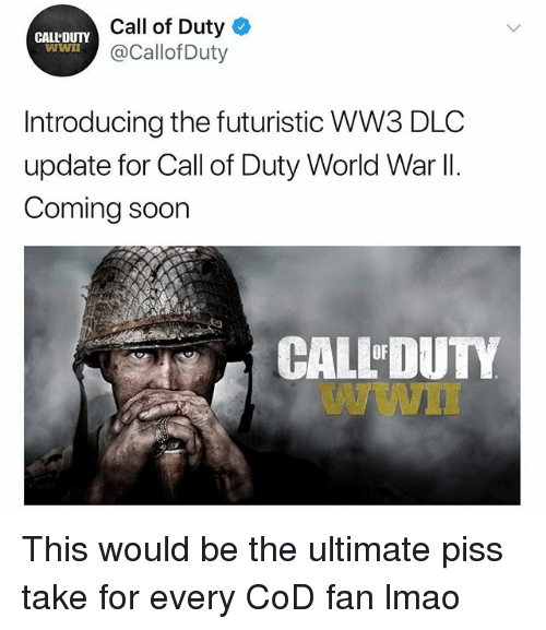 Lmao, Memes, and Soon...: Call of Duty  @Callof Duty  CALL'DUTY  Introducing the futuristic WW3 DLC  update for Call of Duty World War ll.  Coming soon  CALL'DUTY  Wwn  OF This would be the ultimate piss take for every CoD fan lmao