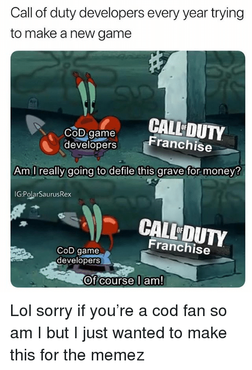 Lol, Memes, and Money: Call of duty developers every year trying  to make a new game  COD Game  CALL DUTY  Franchise  developers  Am I really going to defile this grave for money?  IG:PolarSaurusRex  CALL DUTY  OF  Franchise  CoD game  developers  Of course l am! Lol sorry if you're a cod fan so am I but I just wanted to make this for the memez