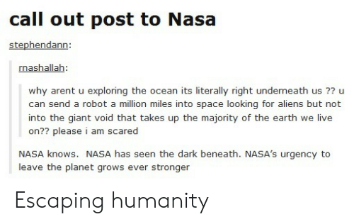 Nasa, Aliens, and Earth: call out post to Nasa  stephendann:  nashallah:  why arent u exploring the ocean its literally right underneath us ?? u  can send a robot a million miles into space looking for aliens but not  into the giant void that takes up the majority of the earth we live  on?? please i am scared  NASA knows. NASA has seen the dark beneath. NASA's urgency to  leave the planet grows ever stronger Escaping humanity