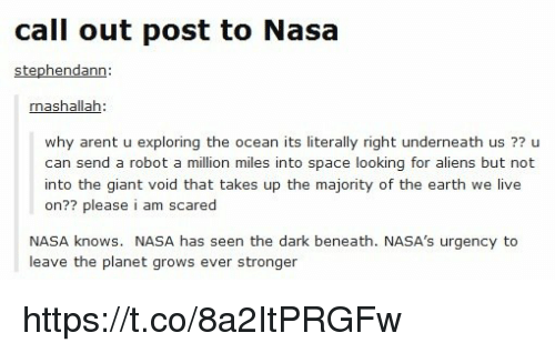 Memes, Nasa, and Aliens: call out post to Nasa  Stephendann  rnashallah  why arent u exploring the ocean its literally right underneath us 77  u  can send a robot a million miles into space looking for aliens but not  into the giant void that takes up the majority of the earth we live  on?? please  i am scared  NASA knows. NASA has seen the dark beneath. NASA's urgency to  leave the planet grows ever  stronger https://t.co/8a2ItPRGFw
