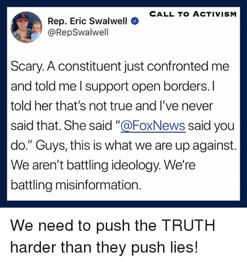 """True, Foxnews, and Ideology: CALL TO ACTIVISNM  Rep. Eric Swalwell  @RepSwalwell  Scary. A constituent just confronted me  and told me l support open borders.I  told her that's not true and I've never  said that. She said """"@FoxNews said you  do. """" Guys, this is what we are up against  We aren't battling ideology. We're  battling misinformation. We need to push the TRUTH harder than they push lies!"""