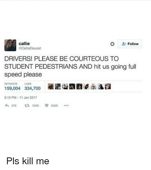 Memes, 🤖, and Speed: callie  Follow  @Callie Doucet  DRIVERS! PLEASE BE COURTEOUS TO  STUDENT PEDESTRIANS AND hit us going full  speed please  UKES  159,004 334,700  5:15 PM 11 Jan 2017  470  ta 150K 335K Pls kill me