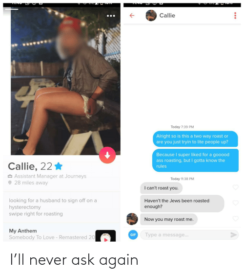Gif, Love, and Roast: Callie  Today 7:39 PM  Alright so is this a two way roast or  are you just tryin to lite people up?  Because I super liked for a gooood  ass roasting, but I gotta know the  Callie, 22 *  rules  O Assistant Manager at Journeys  O 28 miles away  Today 11:38 PM  I can't roast you.  looking for a husband to sign off on a  hysterectomy  swipe right for roasting  Haven't the Jews been roasted  enough?  Now you may roast me.  My Anthem  Somebody To Love - Remastered 20  Type a message...  GIF I'll never ask again