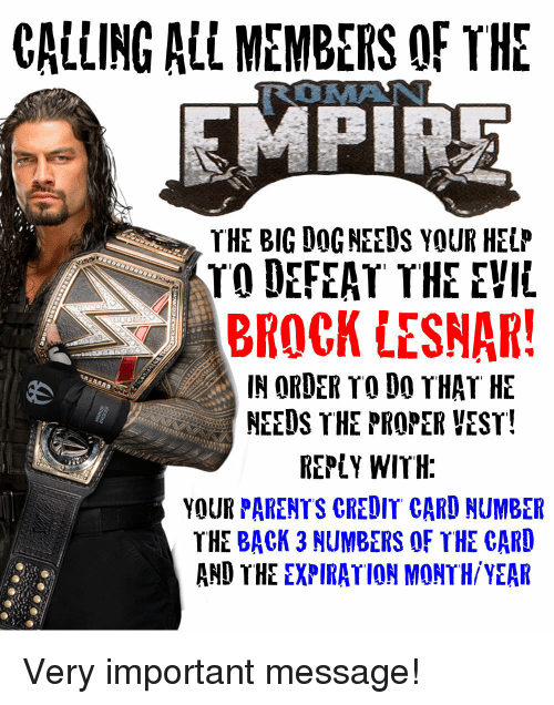 Parents, Wrestling, and Brock: CALLING ALL MEMBERS OF TE  THE BIG DOG NEEUS YOUR HELP  TO DEFEAT THE EVIL  BROCK LESNAR  IN ORDER TO DO THAT HE  NEEDS THE PROPER YEST  REPLY WITH  YOUR PARENTS CREDIT CARD NUMBER  THE BACK 3 NUMBERS OF THE CARD  AND THE EXPIRATION MONTH/YEAR Very important message!