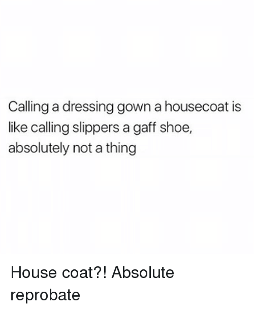 Calling Dressing Gown a Housecoat Is Like Calling Slippers a Gaff ...