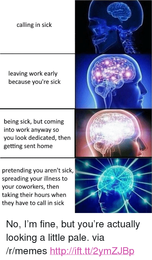 """Memes, Work, and Home: calling in sick  leaving work early  because you're sick  being sick, but coming  into work anyway so  you look dedicated, then  getting sent home  pretending you aren't sick,  spreading your illness to  your coworkers, then  taking their hours when  they have to call in sick <p>No, I&rsquo;m fine, but you&rsquo;re actually looking a little pale. via /r/memes <a href=""""http://ift.tt/2ymZJBp"""">http://ift.tt/2ymZJBp</a></p>"""