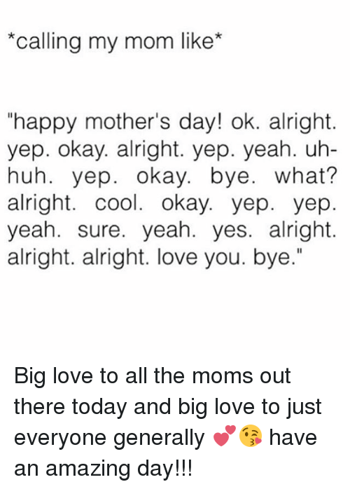 "Huh, Love, and Memes: ""Calling my mom like  ""happy mother's day! ok. alright.  yep. okay. alright. yep. yeah. uh-  huh. yep. okay. bye  what?  alright. cool. okay. yep. yep  yeah. sure. yeah. yes. alright.  alright. alright. love you. bye."" Big love to all the moms out there today and big love to just everyone generally 💕😘 have an amazing day!!!"
