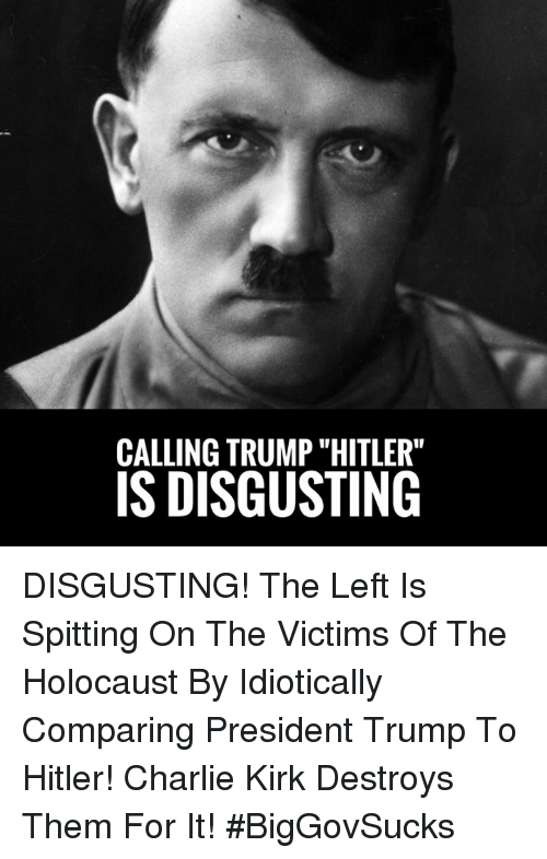 """Charlie, Memes, and Holocaust: CALLING TRUMP """"HITLER""""  IS DISGUSTING DISGUSTING! The Left Is Spitting On The Victims Of The Holocaust By Idiotically Comparing President Trump To Hitler! Charlie Kirk Destroys Them For It! #BigGovSucks"""