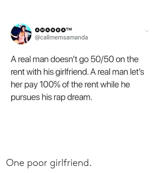 Rap, Girlfriend, and Her: @callmemsamanda  A real man doesn't go 50/50 on the  rent with his girlfriend. A real man let's  her pay 100% of the rent while he  pursues his rap dream One poor girlfriend.