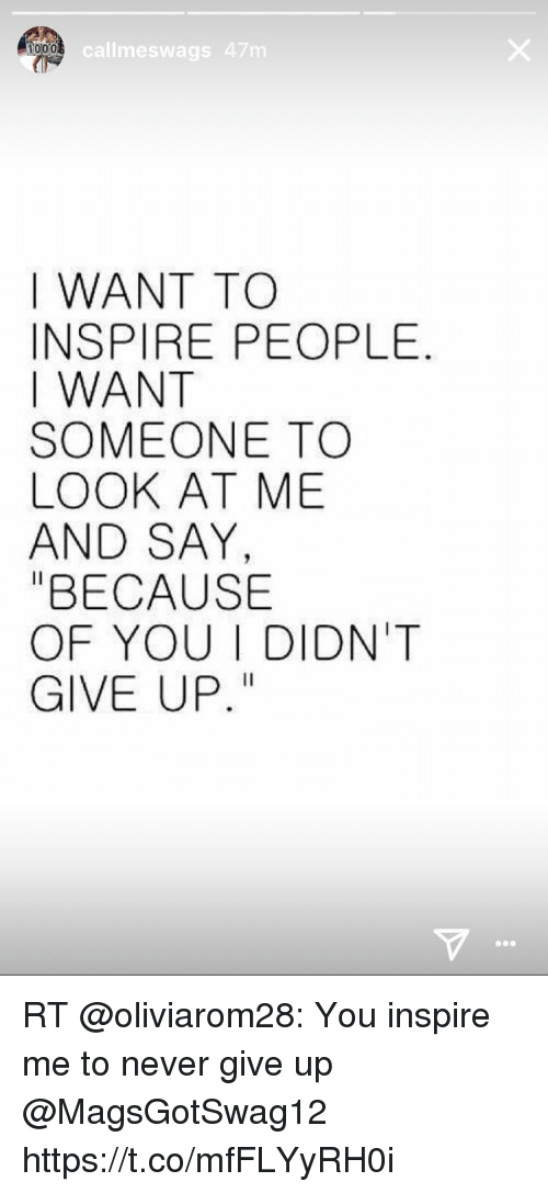 """Memes, Never, and Because of You: callmeswags 47m  1000  I WANT TO  INSPIRE PEOPLE  I WANT  SOMEONE TO  LOOK AT ME  AND SAY  """"BECAUSE  OF YOU I DIDN'T  GIVE UP RT @oliviarom28: You inspire me to never give up @MagsGotSwag12 https://t.co/mfFLYyRH0i"""