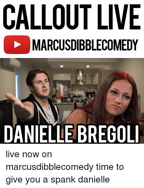 Memes, Live, and Time: CALLOUT LIVE  MARCUSDIBBLECOMEDY  DANIELLE BREGOLI live now on marcusdibblecomedy time to give you a spank danielle