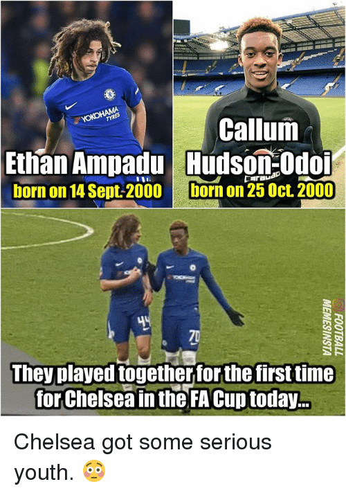 Chelsea, Memes, and Time: Callum  Ethan Ampadu udson:Odo  born on 14 Sept-2000  born on 25 Oct. 2000  They played togetherfor the first time  for Chelsea in the FA Cup today.. Chelsea got some serious youth. 😳