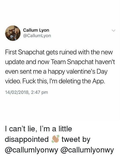 Disappointed, Snapchat, and Valentine's Day: Callum Lyon  @CallumLyon  First Snapchat gets ruined with the new  update and now Team Snapchat haven't  even sent me a happy valentine's Day  video. Fuck this, lI'm deleting the App.  14/02/2018, 2:47 pm I can't lie, I'm a little disappointed 👋🏽 tweet by @callumlyonwy @callumlyonwy
