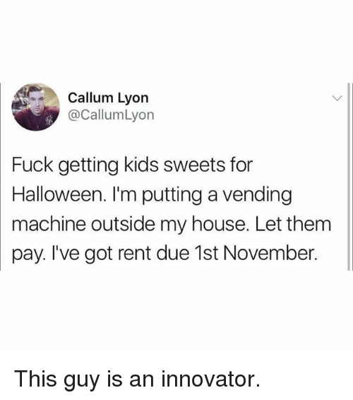 Halloween, Memes, and My House: Callum Lyon  @CallumLyon  Fuck getting kids sweets for  Halloween. I'm putting a vending  machine outside my house. Let them  pay. I've got rent due 1st November. This guy is an innovator.