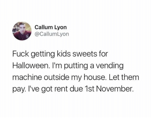 Dank, Halloween, and My House: Callum Lyon  @CallumLyon  Fuck getting kids sweets for  Halloween. I'm putting a vending  machine outside my house. Let them  pay. I've got rent due 1st November.