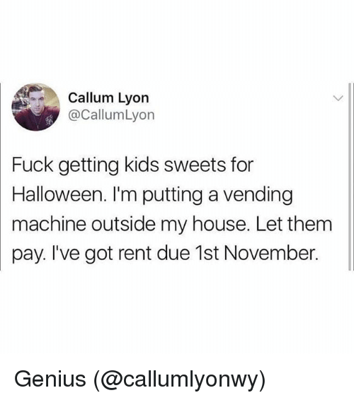 Halloween, Memes, and My House: Callum Lyon  @CallumLyon  Fuck getting kids sweets for  Halloween. I'm putting a vending  machine outside my house. Let them  pay. I've got rent due 1st November. Genius (@callumlyonwy)