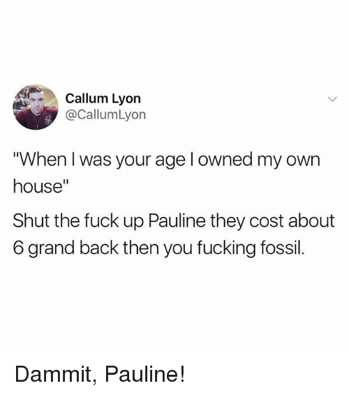 "Fucking, Memes, and Fossil: Callum Lyon  @CallumLyon  ""When I was your age l owned my own  house""  Shut the fuck up Pauline they cost about  6 grand back then you fucking fossil. Dammit, Pauline!"