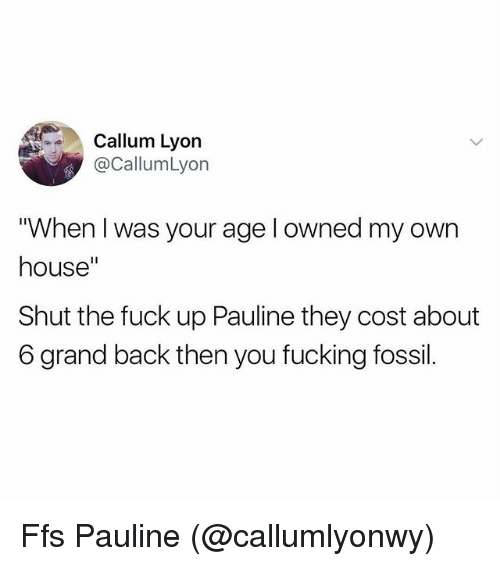 "Fucking, Memes, and Fossil: Callum Lyon  @CallumLyon  ""When I was your age l owned my own  house""  Shut the fuck up Pauline they cost about  6 grand back then you fucking fossil. Ffs Pauline (@callumlyonwy)"
