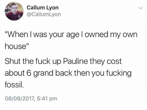 "Fucking, Fossil, and Fuck: Callum Lyon  @CallumLyon  ""When I was your age l owned my own  house""  Shut the fuck up Pauline they cost  about 6 grand back then you fucking  fossil  08/09/2017, 5:41 pm"