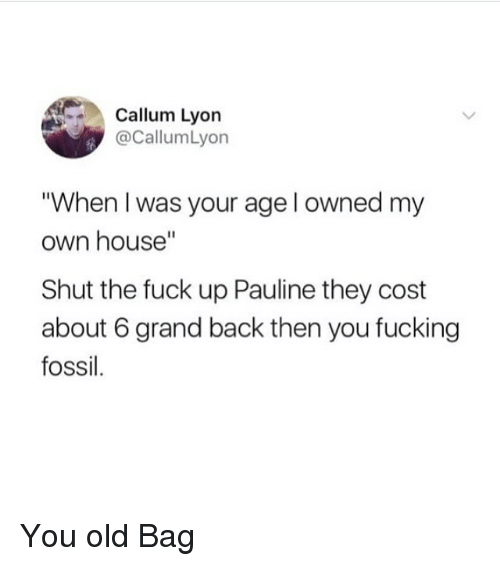 "Fucking, Fossil, and Fuck: Callum Lyon  @CallumLyon  When I was your age l owned my  own house""  Shut the fuck up Pauline they cost  about 6 grand back then you fucking  fossil. You old Bag"