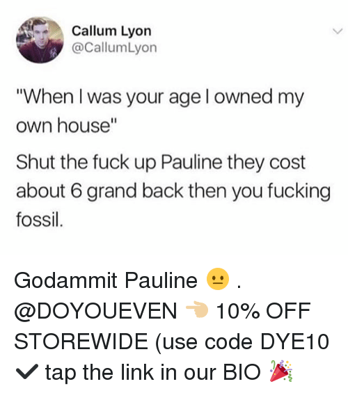 "Fucking, Gym, and Fossil: Callum Lyon  @CallumLyon  ""When I was your age l owned my  own house""  Shut the fuck up Pauline they cost  about 6 grand back then you fucking  fossil Godammit Pauline 😐 . @DOYOUEVEN 👈🏼 10% OFF STOREWIDE (use code DYE10 ✔️ tap the link in our BIO 🎉"
