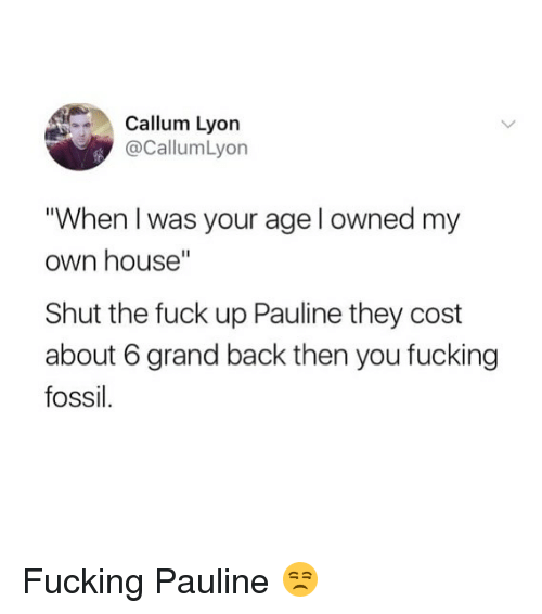 "Fucking, Funny, and Fossil: Callum Lyorn  @CallumLyon  When I was your age l owned my  own house""  Shut the fuck up Pauline they cost  about 6 grand back then you fucking  fossil Fucking Pauline 😒"