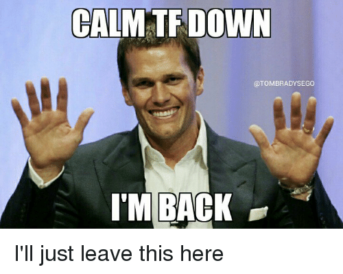 calm down tombradysego im back ill just leave this here 10962690 calm down i'm back i'll just leave this here meme on me me,Im Back Meme