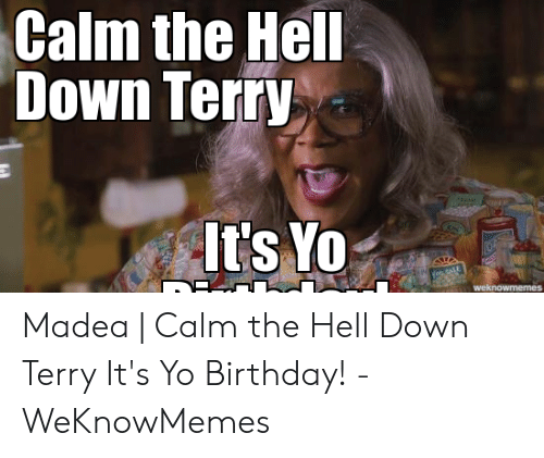 Calm The Hell Down Terry It S Yo Weknowmemes Madea Calm The
