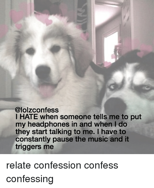 Memes, Music, and Headphones: Calolzconfess  I HATE when someone tells me to put  my headphones in and When do  they start talking to me. I have to  constantly pause the music and it  triggers me relate confession confess confessing