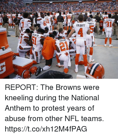 Nfl, Protest, and National Anthem: CALOWELL  COLQUITT  12  TAYLOR  BRO  NWNS REPORT: The Browns were kneeling during the National Anthem to protest years of abuse from other NFL teams. https://t.co/xh12M4fPAG