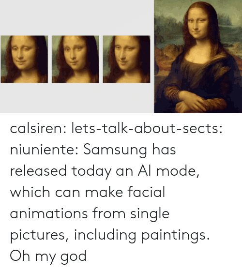 God, Oh My God, and Paintings: calsiren: lets-talk-about-sects:   niuniente:  Samsung has released today an AI mode, which can make facial animations from single pictures, including paintings.  Oh my god