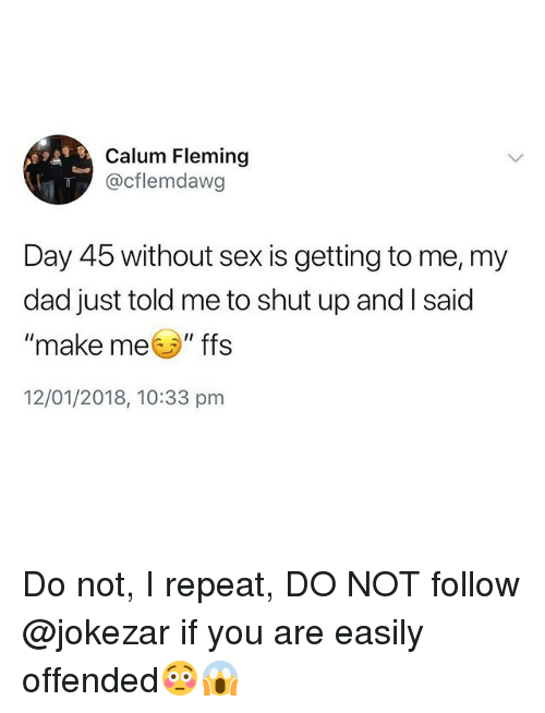 "Dad, Sex, and Shut Up: Calum Fleming  @cflemdawg  Day 45 without sex is getting to me, my  dad just told me to shut up and l said  ""make meソ""ffs  12/01/2018, 10:33 pm Do not, I repeat, DO NOT follow @jokezar if you are easily offended😳😱"