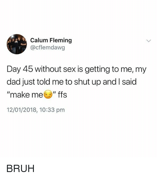 "Bruh, Dad, and Memes: Calum Fleming  @cflemdawg  Day 45 without sex is getting to me, my  dad just told me to shut up and I said  ""make me ""ffs  12/01/2018, 10:33 pm BRUH"