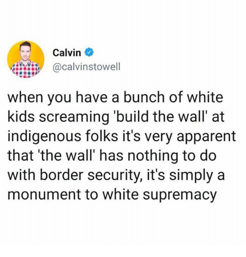 Dank, Kids, and White: Calvin  calvinstowell  when you have a bunch of white  kids screaming build the wall' at  indigenous folks it's very apparent  that 'the wall' has nothing to do  with border security, it's simply a  monument to white supremacy