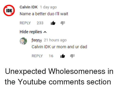 Dad, youtube.com, and Mom: Calvin IDK 1 day ago  Name a better duo I'll wait  REPLY 233i  Hide replies n  IDK  fanng 21 hours ago  Calvin IDK ur mom and ur dad  REPLY 16 <p>Unexpected Wholesomeness in the Youtube comments section</p>