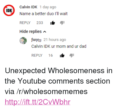 """Dad, youtube.com, and Http: Calvin IDK 1 day ago  Name a better duo I'll wait  REPLY 233i  Hide replies n  IDK  fanng 21 hours ago  Calvin IDK ur mom and ur dad  REPLY 16 <p>Unexpected Wholesomeness in the Youtube comments section via /r/wholesomememes <a href=""""http://ift.tt/2CvWbhr"""">http://ift.tt/2CvWbhr</a></p>"""