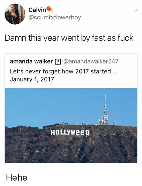 Fuck, Never, and How: Calvin  @scumfxflowerboy  Damn this year went by fast as fuck  amanda walker囝@amandawalker247  Let's never forget how 2017 started...  January 1, 2017  HoLLYweeD Hehe
