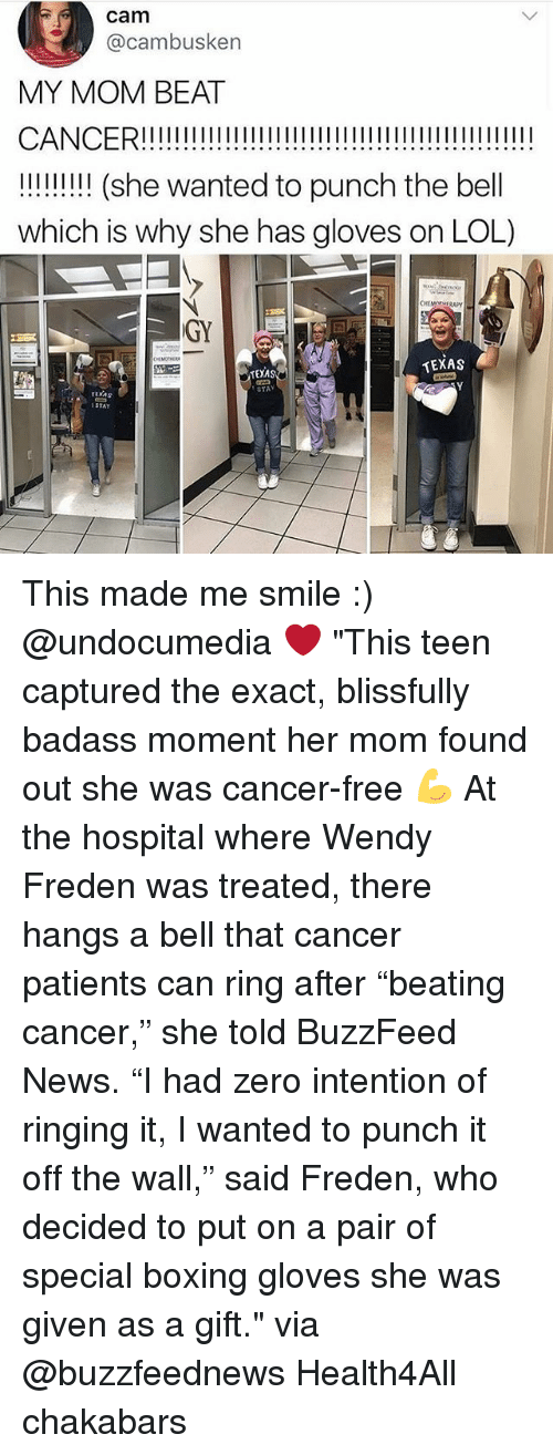 """Boxing, Lol, and Memes: cam  @cambusken  MY MOM BEAT  !! (she wanted to punch the bell  which is why she has gloves on LOL)  GY  TEXAS  TEXAS  STAY  ruxAs  STAY This made me smile :) @undocumedia ❤️ """"This teen captured the exact, blissfully badass moment her mom found out she was cancer-free 💪 At the hospital where Wendy Freden was treated, there hangs a bell that cancer patients can ring after """"beating cancer,"""" she told BuzzFeed News. """"I had zero intention of ringing it, I wanted to punch it off the wall,"""" said Freden, who decided to put on a pair of special boxing gloves she was given as a gift."""" via @buzzfeednews Health4All chakabars"""