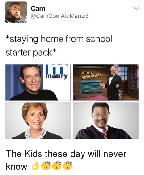 Maury, Memes, and School: Cam  CamCoolAidMan93  *staying home from school  starter pack  I i I  SPRINGER  A maury The Kids these day will never know 👌😴😴😴