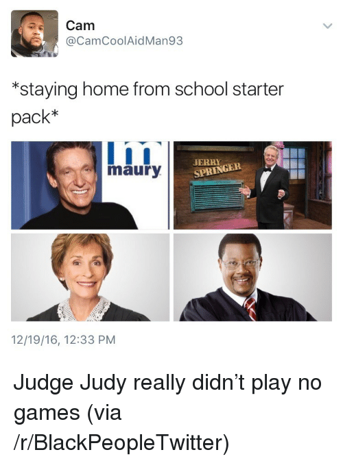 """Blackpeopletwitter, Judge Judy, and Maury: Cam  @CamCoolAidMan93  """"staying home from school starter  pack*  maury  SPRINGER  12/19/16, 12:33 PNM <p>Judge Judy really didn't play no games (via /r/BlackPeopleTwitter)</p>"""