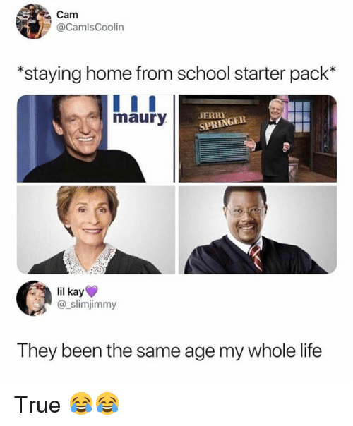 Life, Maury, and Memes: Cam  @CamlsCoolin  *staying home from school starter pack*  maury  JERHY CEB  SPRINGEE  lil kay  @_slimjimmy  They been the same age my whole life True 😂😂